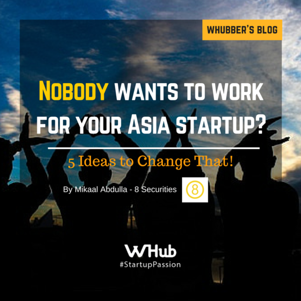 Nobody Wants to Work for Your Asia Startup? Here are 5 Ideas to Change That.